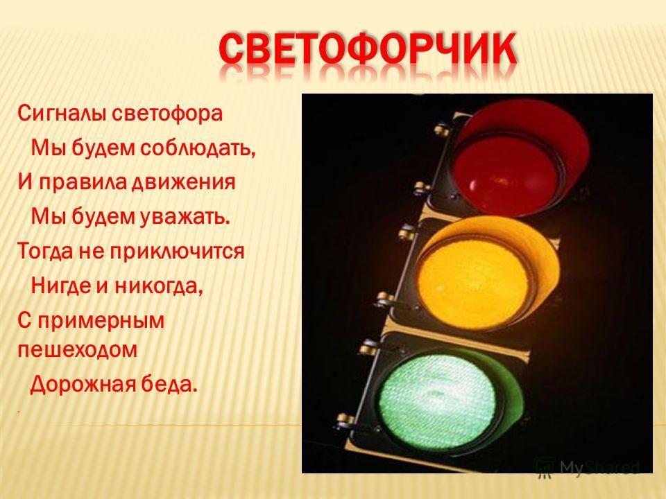 Сигналы светофора Мы будем соблюдать, И правила движения Мы будем уважать. Тогда не приключится Нигде и никогда, С примерным пешеходом Дорожная беда.,