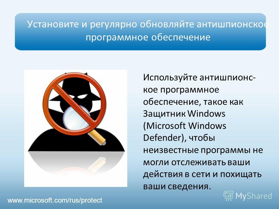 Установите и регулярно обновляйте антишпионское программное обеспечение Используйте антишпионс- кое программное обеспечение, такое как Защитник Windows (Microsoft Windows Defender), чтобы неизвестные программы не могли отслеживать ваши действия в сет