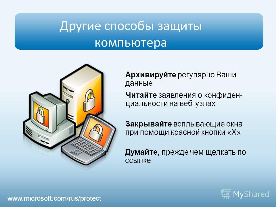 Другие способы защиты компьютера Архивируйте регулярно Ваши данные Думайте, прежде чем щелкать по ссылке Читайте заявления о конфиден- циальности на веб-узлах Закрывайте всплывающие окна при помощи красной кнопки «Х» www.microsoft.com/rus/protect