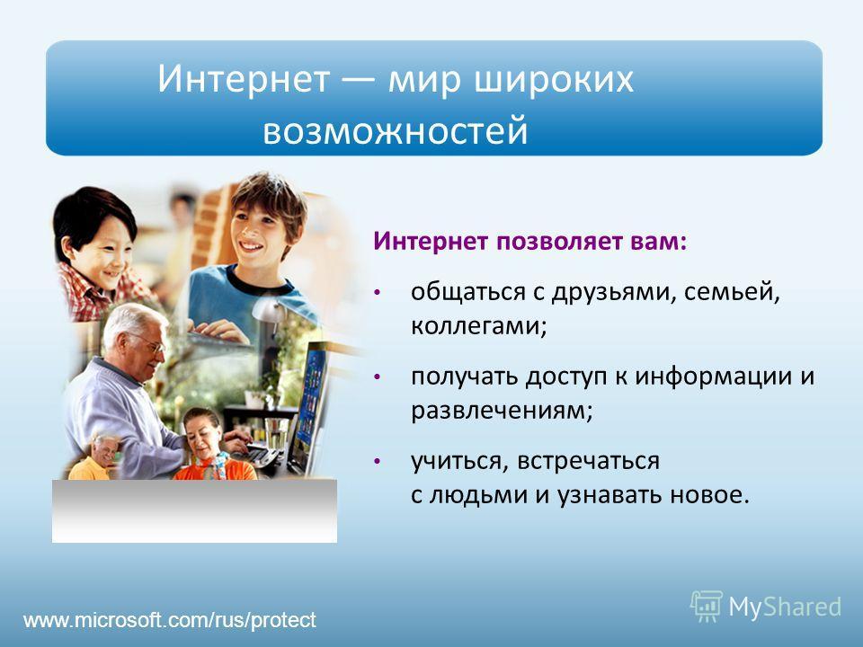 Интернет мир широких возможностей Интернет позволяет вам: общаться с друзьями, семьей, коллегами; получать доступ к информации и развлечениям; учиться, встречаться с людьми и узнавать новое. www.microsoft.com/rus/protect