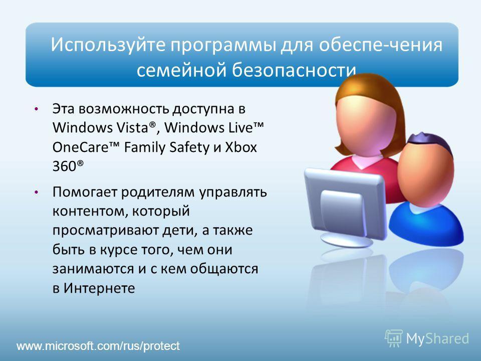 Используйте программы для обеспе-чения семейной безопасности Эта возможность доступна в Windows Vista®, Windows Live OneCare Family Safety и Xbox 360® Помогает родителям управлять контентом, который просматривают дети, а также быть в курсе того, чем
