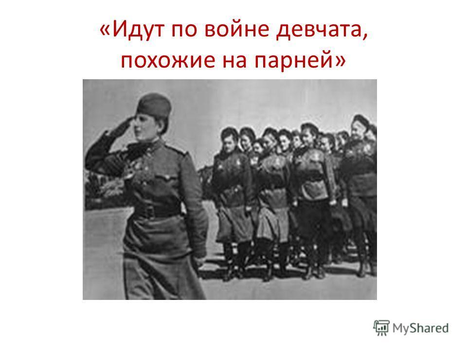 «Идут по войне девчата, похожие на парней»
