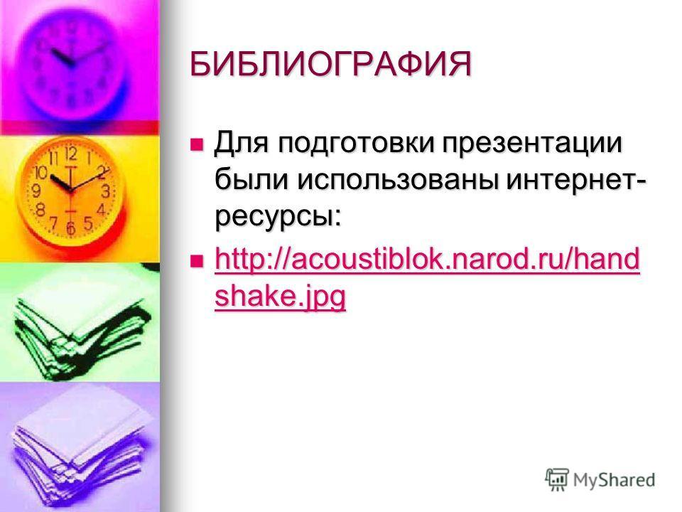 БИБЛИОГРАФИЯ Для подготовки презентации были использованы интернет- ресурсы: Для подготовки презентации были использованы интернет- ресурсы: http://acoustiblok.narod.ru/hand shake.jpg http://acoustiblok.narod.ru/hand shake.jpg http://acoustiblok.naro