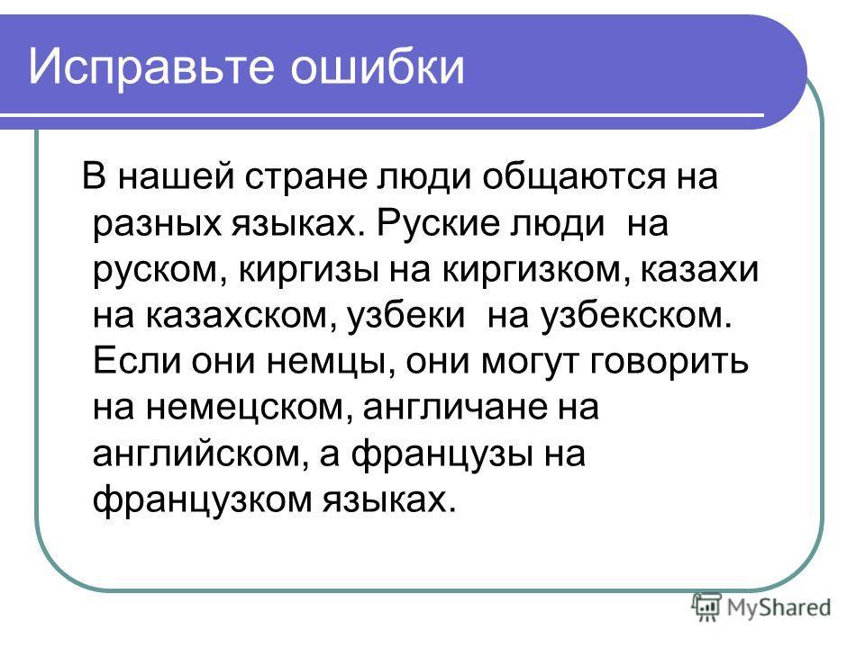 Исправьте ошибки В нашей стране люди общаются на разных языках. Руские люди на руском, киргизы на киргизком, казахи на казахском, узбеки на узбекском. Если они немцы, они могут говорить на немецском, англичане на английском, а французы на французком