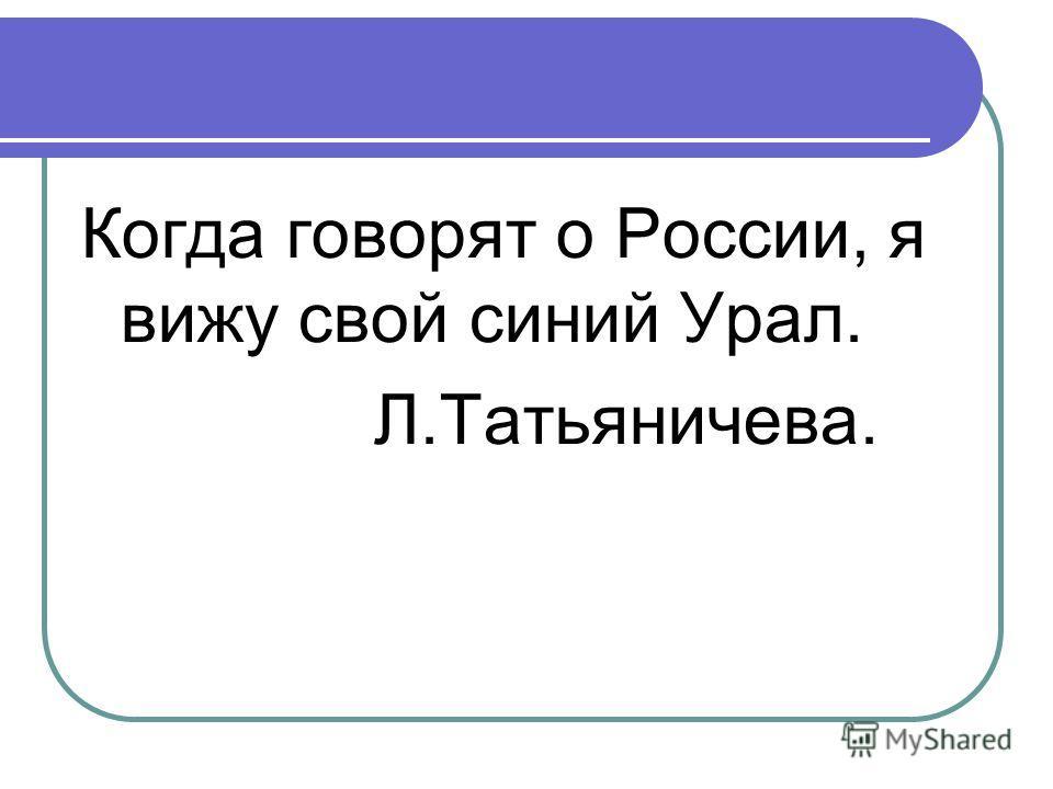 Когда говорят о России, я вижу свой синий Урал. Л.Татьяничева.