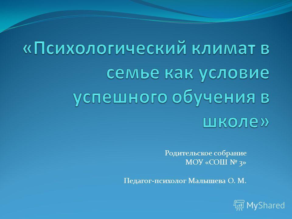 Родительское собрание МОУ «СОШ 3» Педагог-психолог Малышева О. М.
