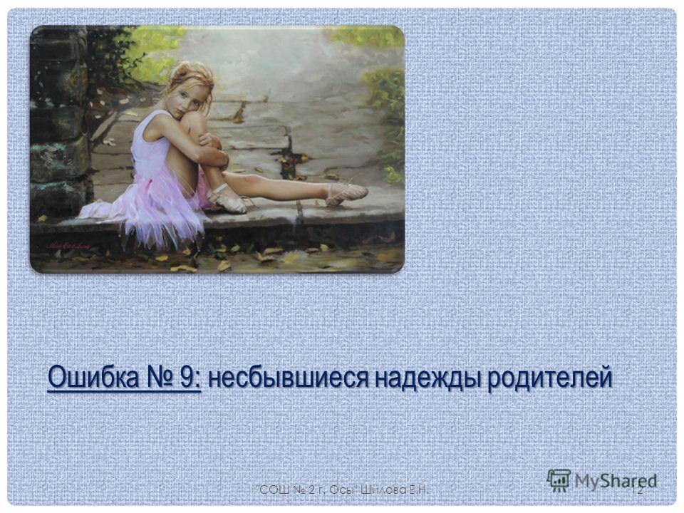 СОШ 2 г. Осы Шилова Е.Н.12 Ошибка 9: несбывшиеся надежды родителей