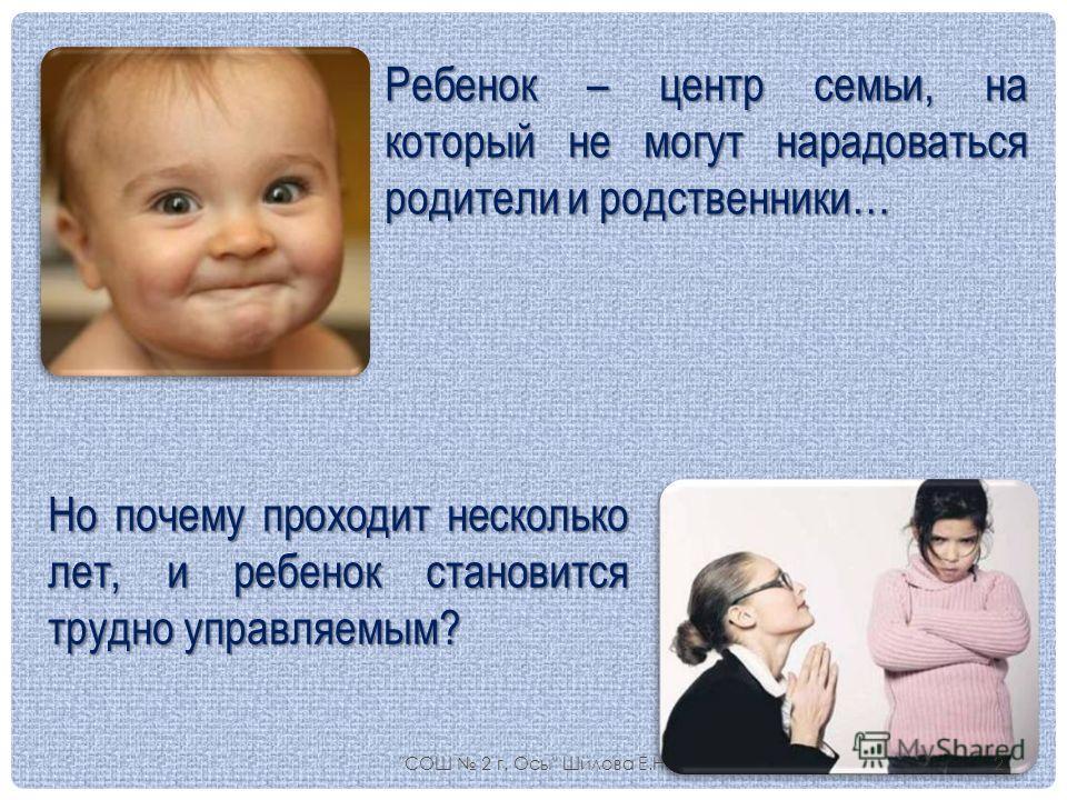 Но почему проходит несколько лет, и ребенок становится трудно управляемым? Ребенок – центр семьи, на который не могут нарадоваться родители и родственники… СОШ 2 г. Осы Шилова Е.Н.2