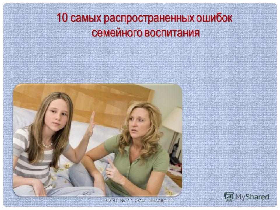 10 самых распространенных ошибок семейного воспитания семейного воспитания СОШ 2 г. Осы Шилова Е.Н.3