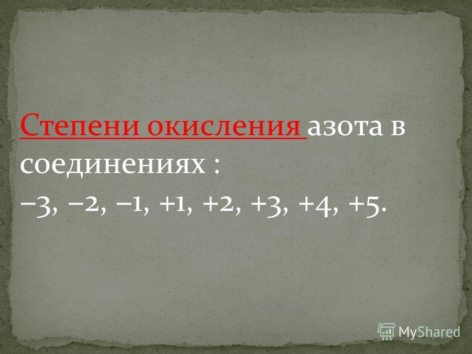 Степени окисления азота в соединениях : 3, 2, 1, +1, +2, +3, +4, +5.