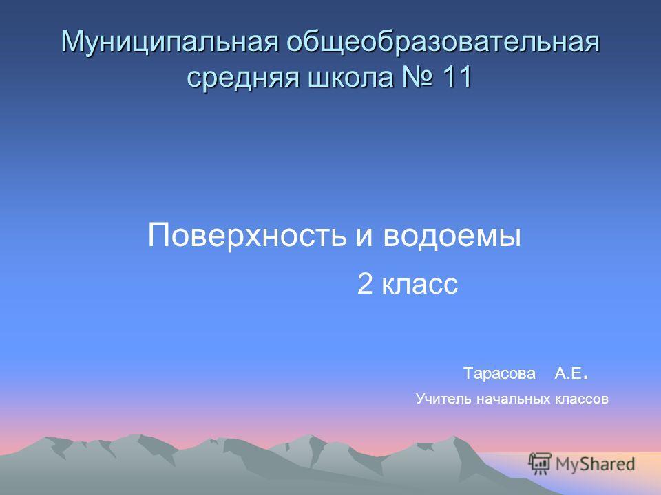 Муниципальная общеобразовательная средняя школа 11 Поверхность и водоемы 2 класс Тарасова А.Е. Учитель начальных классов