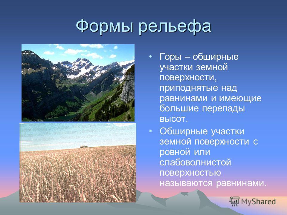 Формы рельефа Горы – обширные участки земной поверхности, приподнятые над равнинами и имеющие большие перепады высот. Обширные участки земной поверхности с ровной или слабоволнистой поверхностью называются равнинами.