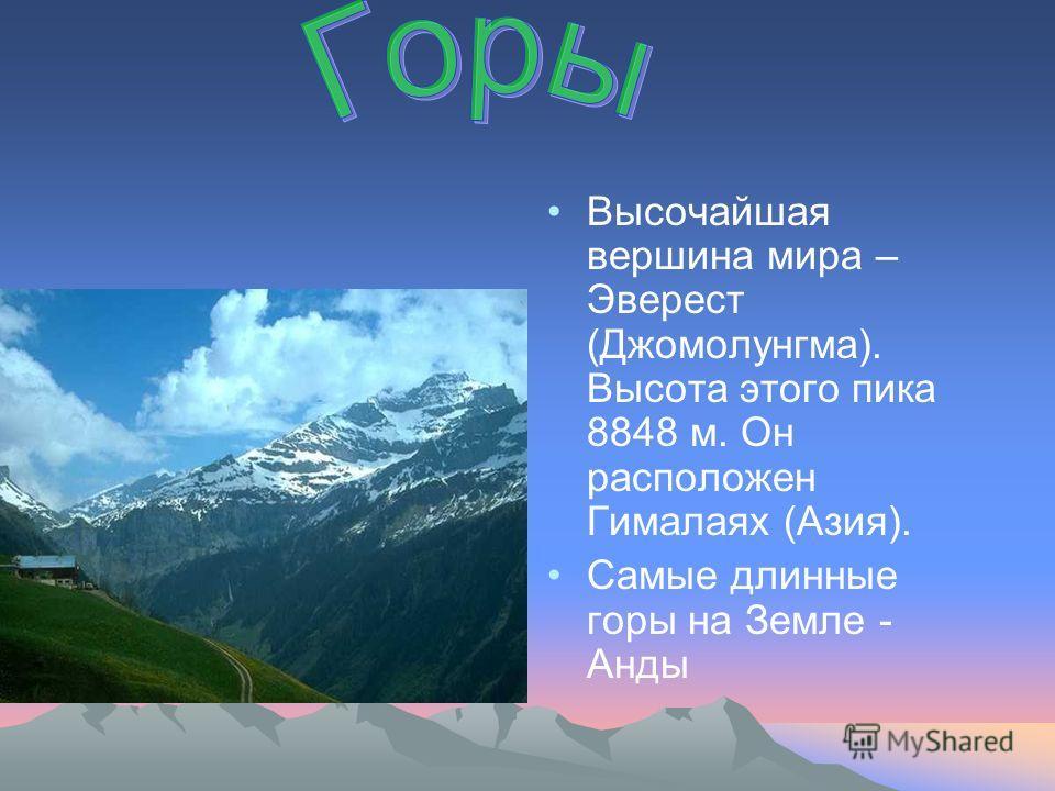 Высочайшая вершина мира – Эверест (Джомолунгма). Высота этого пика 8848 м. Он расположен Гималаях (Азия). Самые длинные горы на Земле - Анды