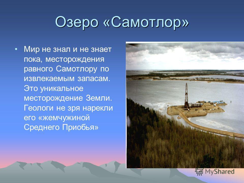 Озеро «Самотлор» Мир не знал и не знает пока, месторождения равного Самотлору по извлекаемым запасам. Это уникальное месторождение Земли. Геологи не зря нарекли его «жемчужиной Среднего Приобья»