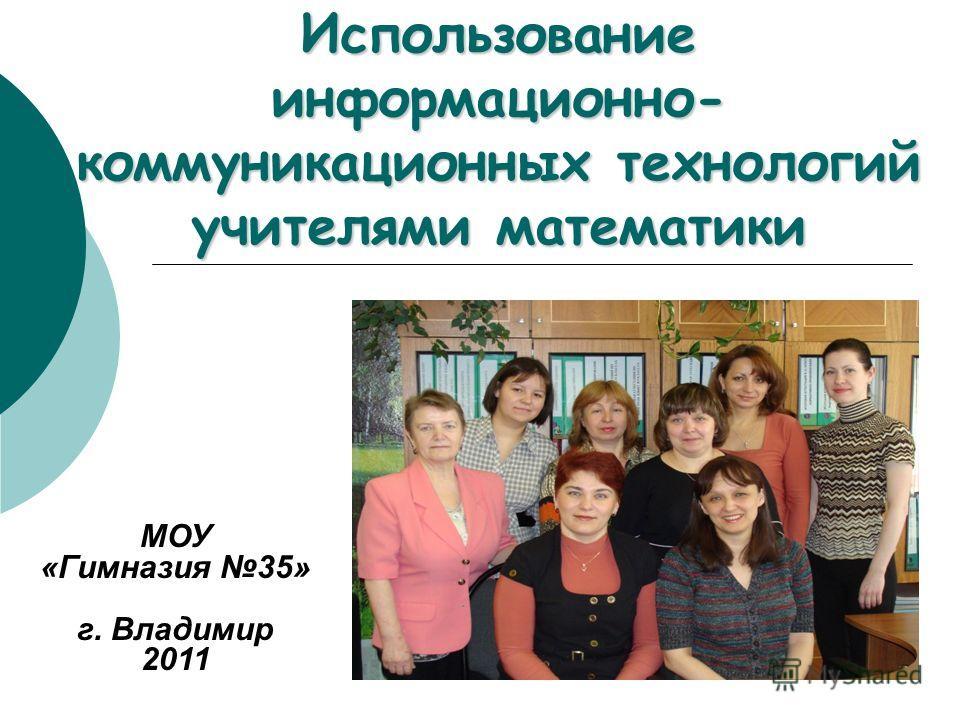 Использование информационно- коммуникационных технологий учителями математики МОУ «Гимназия 35» г. Владимир 2011