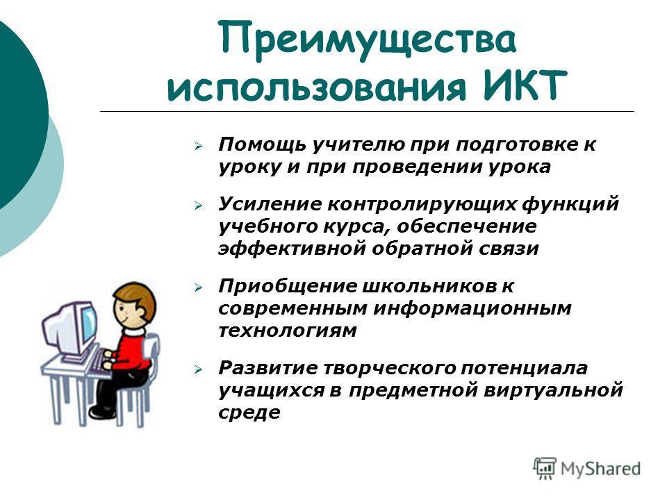 Преимущества использования ИКТ Помощь учителю при подготовке к уроку и при проведении урока Усиление контролирующих функций учебного курса, обеспечение эффективной обратной связи Приобщение школьников к современным информационным технологиям Развитие