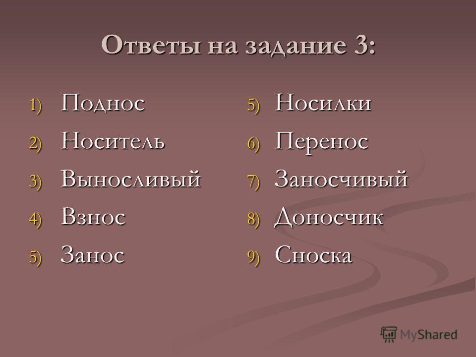 Ответы на задание 3: 1) Поднос 2) Носитель 3) Выносливый 4) Взнос 5) Занос 5) Носилки 6) Перенос 7) Заносчивый 8) Доносчик 9) Сноска