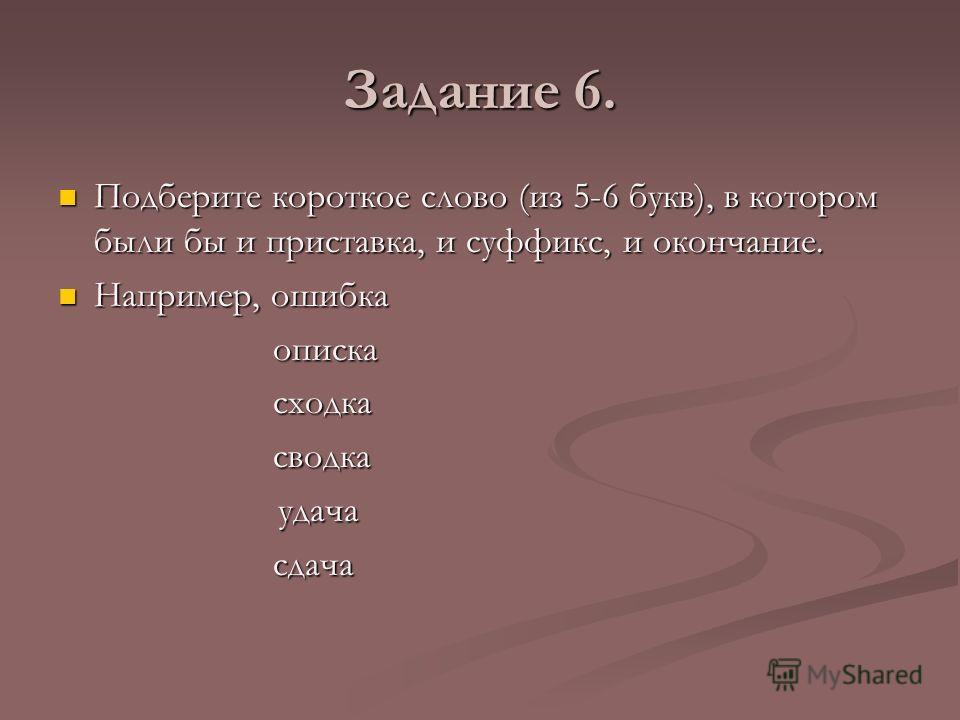 Задание 6. Подберите короткое слово (из 5-6 букв), в котором были бы и приставка, и суффикс, и окончание. Подберите короткое слово (из 5-6 букв), в котором были бы и приставка, и суффикс, и окончание. Например, ошибка Например, ошибка описка описка с