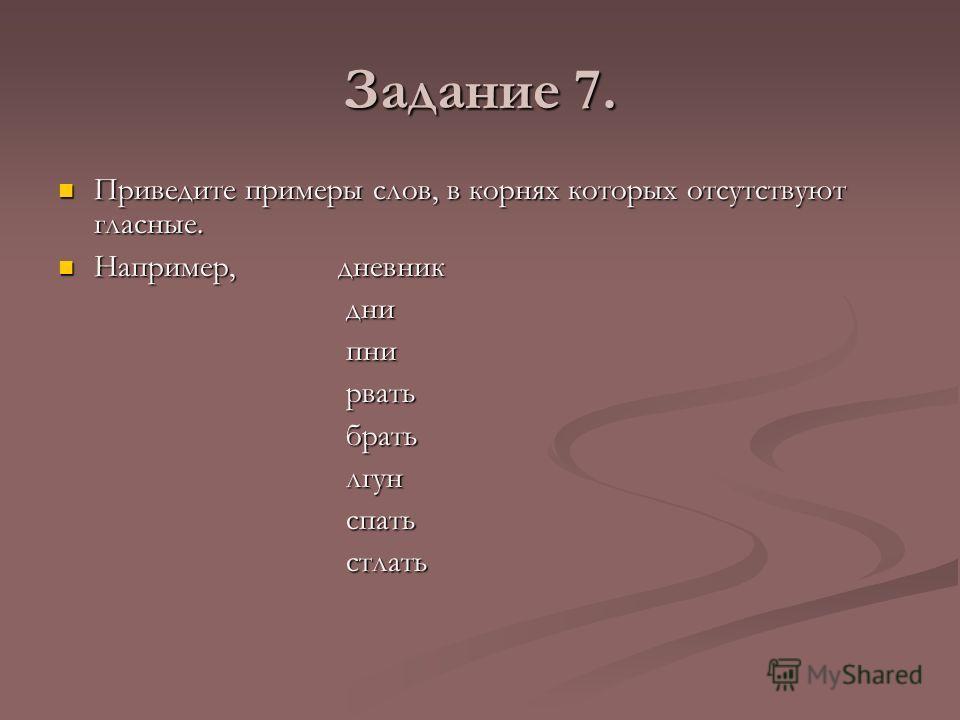 Задание 7. Приведите примеры слов, в корнях которых отсутствуют гласные. Например, дневник дни пни рвать брать лгун спать стлать