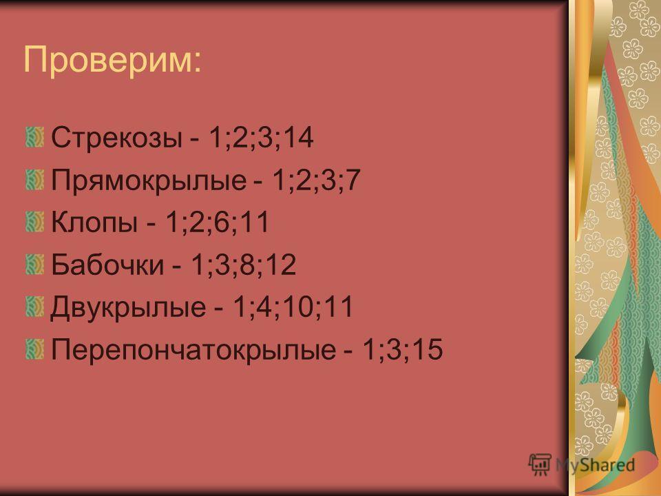 Проверим: Стрекозы - 1;2;3;14 Прямокрылые - 1;2;3;7 Клопы - 1;2;6;11 Бабочки - 1;3;8;12 Двукрылые - 1;4;10;11 Перепончатокрылые - 1;3;15