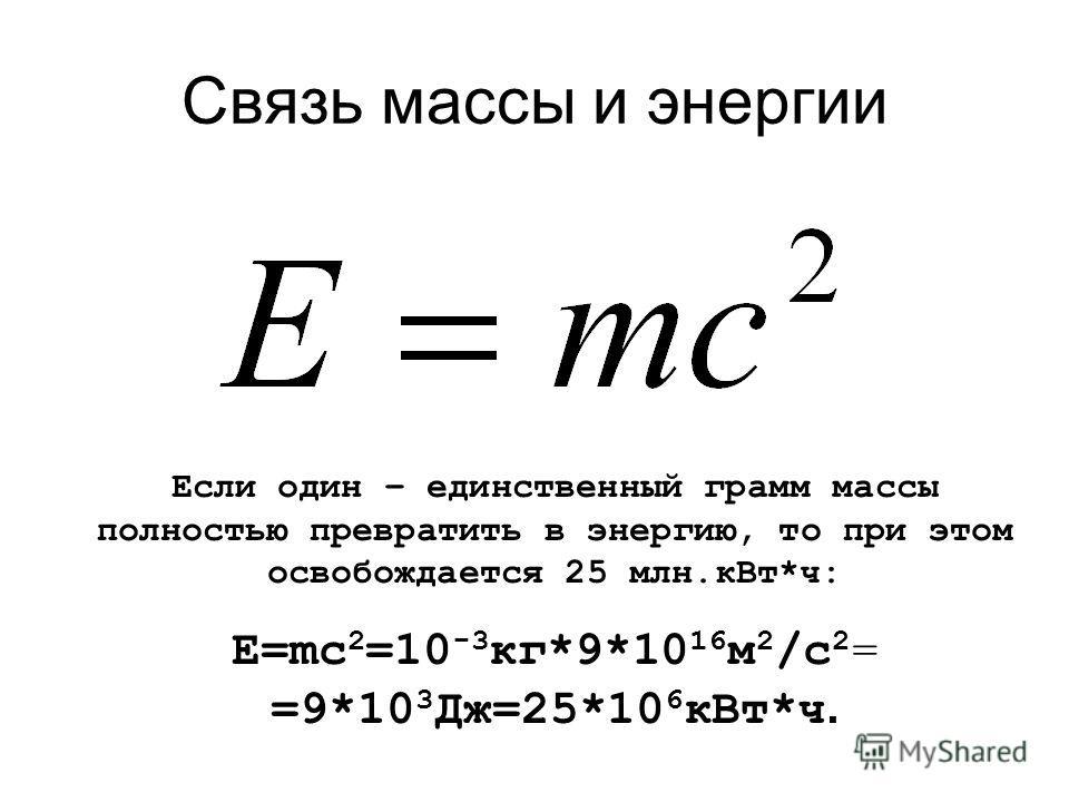 Связь массы и энергии Если один – единственный грамм массы полностью превратить в энергию, то при этом освобождается 25 млн.кВт*ч: Е=mc 2 =10 -3 кг*9*10 16 м 2 /с 2 = =9*10 3 Дж=25*10 6 кВт*ч.