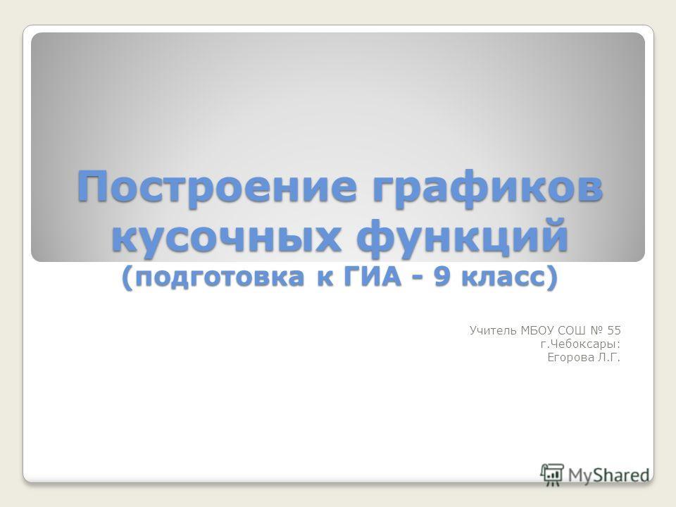 Построение графиков кусочных функций (подготовка к ГИА - 9 класс) Учитель МБОУ СОШ 55 г.Чебоксары: Егорова Л.Г.