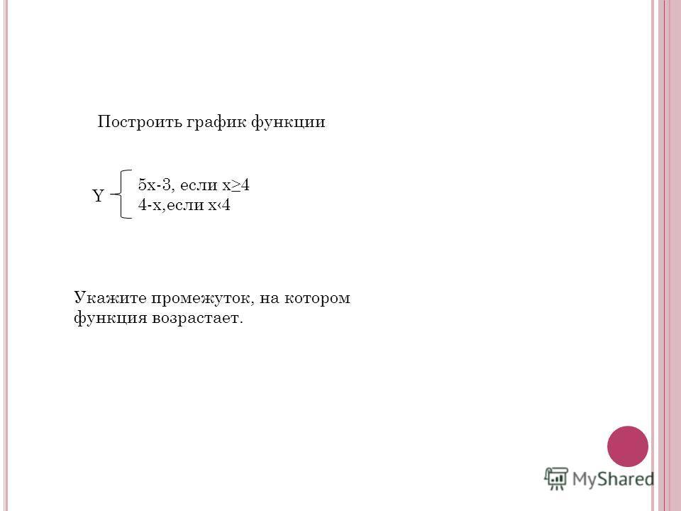 Построить график функции 5х-3, если х4 4-х,если х4 Укажите промежуток, на котором функция возрастает. Y