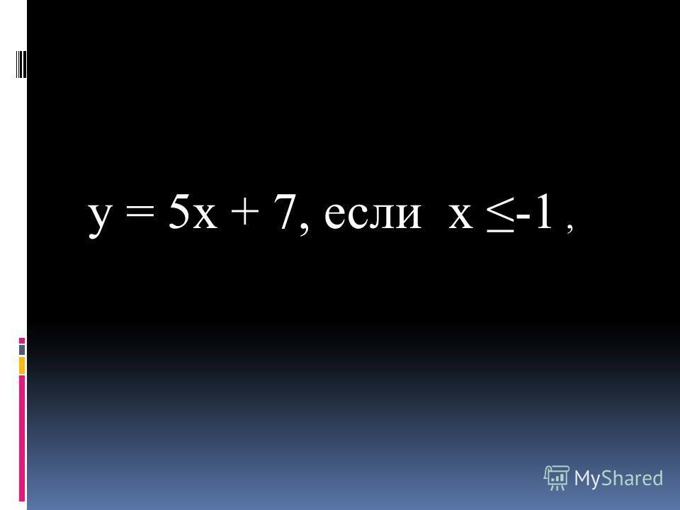 y = 5x + 7, если x -1,