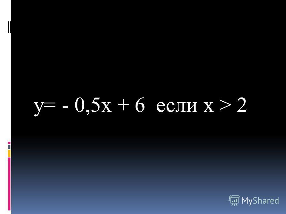 y= - 0,5x + 6 если x > 2