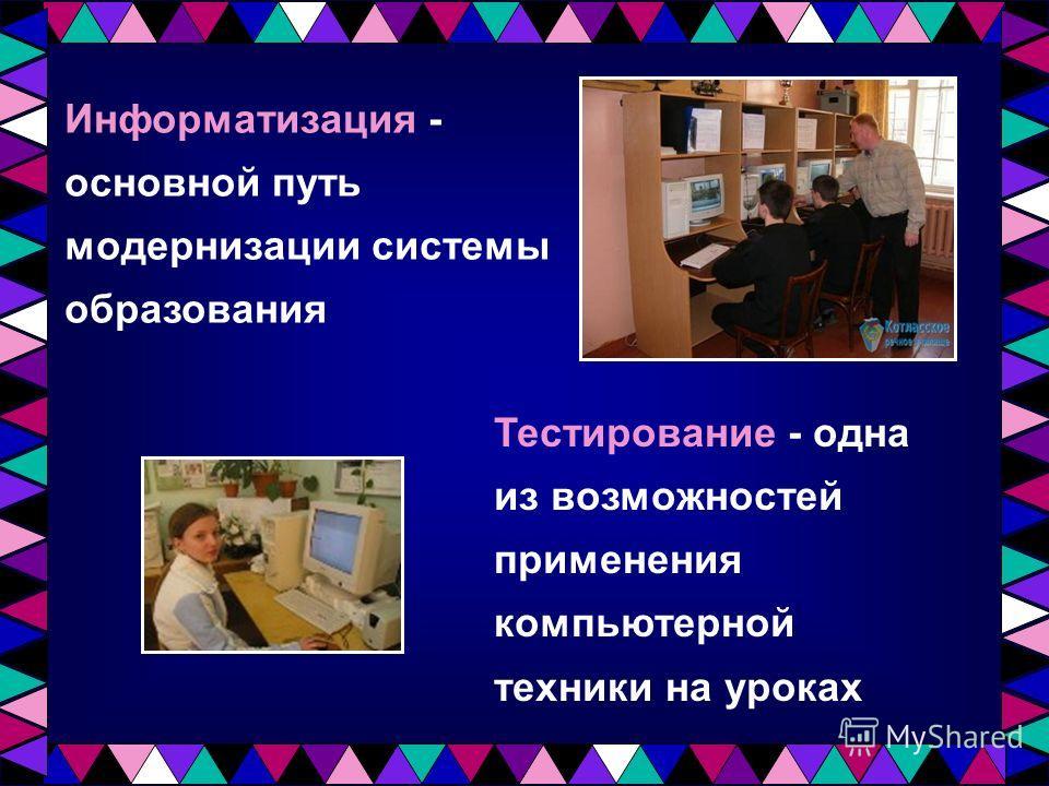 Информатизация - основной путь модернизации системы образования Тестирование - одна из возможностей применения компьютерной техники на уроках