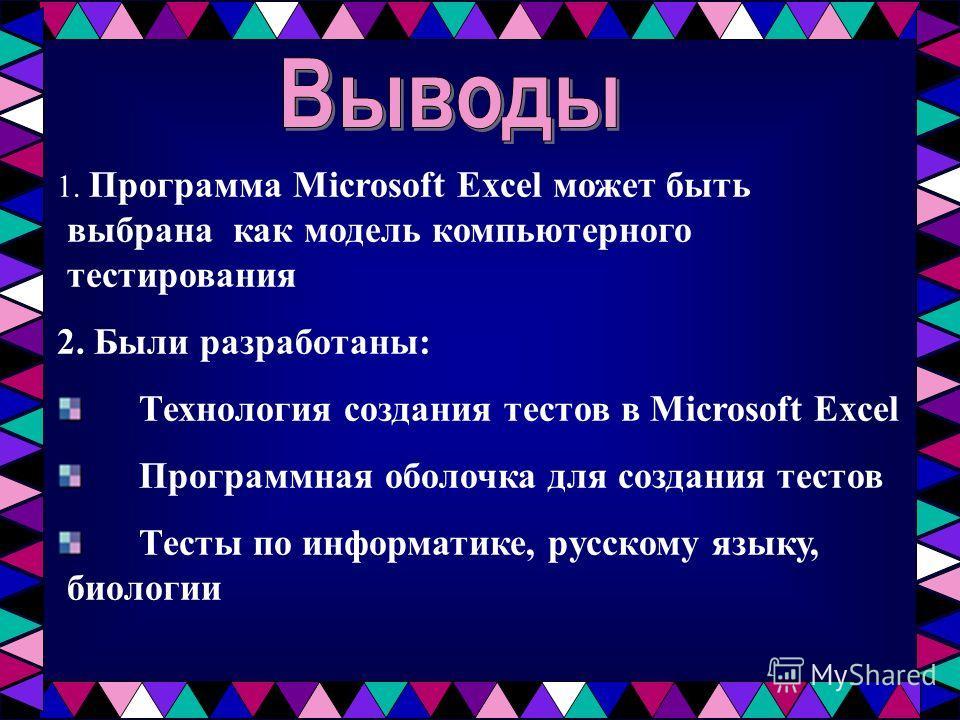 1. Программа Microsoft Excel может быть выбрана как модель компьютерного тестирования 2. Были разработаны: Технология создания тестов в Microsoft Excel Программная оболочка для создания тестов Тесты по информатике, русскому языку, биологии