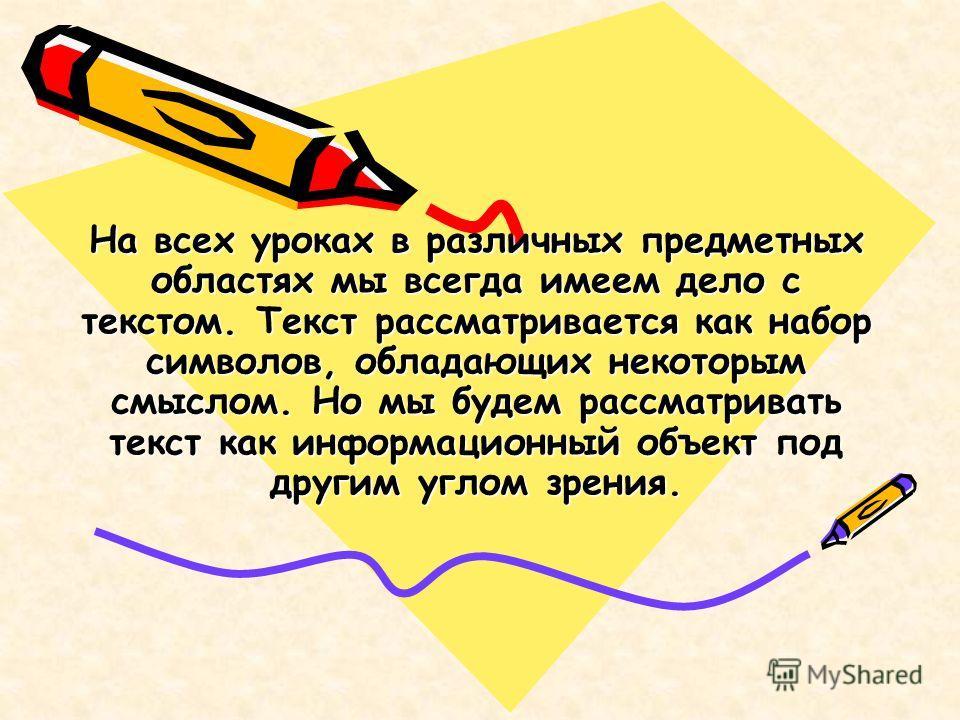 На всех уроках в различных предметных областях мы всегда имеем дело с текстом. Текст рассматривается как набор символов, обладающих некоторым смыслом. Но мы будем рассматривать текст как информационный объект под другим углом зрения.