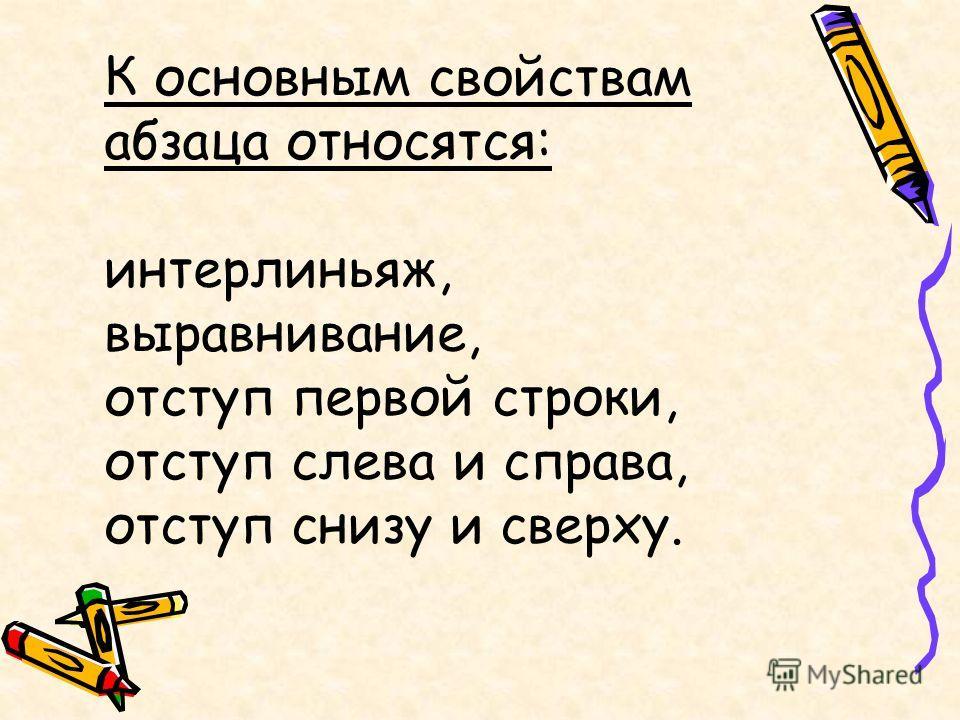К основным свойствам абзаца относятся: интерлиньяж, выравнивание, отступ первой строки, отступ слева и справа, отступ снизу и сверху.