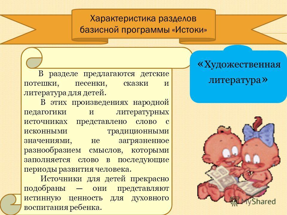 Характеристика разделов базисной программы «Истоки» В разделе предлагаются детские потешки, песенки, сказки и литература для детей. В этих произведениях народной педагогики и литературных источниках представлено слово с исконными традиционными значен