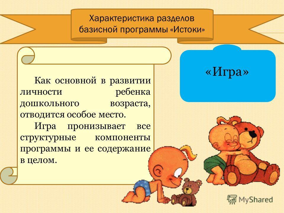 Характеристика разделов базисной программы «Истоки» Как основной в развитии личности ребенка дошкольного возраста, отводится особое место. Игра пронизывает все структурные компоненты программы и ее содержание в целом. «Игра»