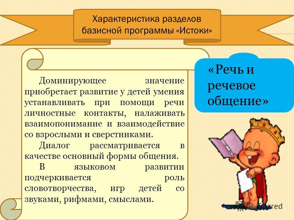 Характеристика разделов базисной программы «Истоки» Доминирующее значение приобретает развитие у детей умения устанавливать при помощи речи личностные контакты, налаживать взаимопонимание и взаимодействие со взрослыми и сверстниками. Диалог рассматри