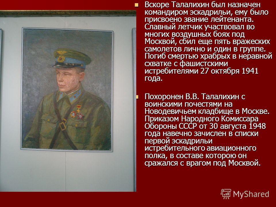 Вскоре Талалихин был назначен командиром эскадрильи, ему было присвоено звание лейтенанта. Славный летчик участвовал во многих воздушных боях под Москвой, сбил еще пять вражеских самолетов лично и один в группе. Погиб смертью храбрых в неравной схват