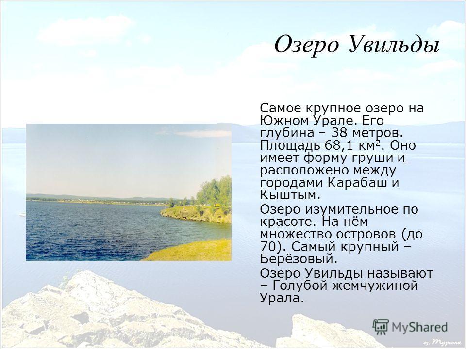 Самое крупное озеро на Южном Урале. Его глубина – 38 метров. Площадь 68,1 км 2. Оно имеет форму груши и расположено между городами Карабаш и Кыштым. Озеро изумительное по красоте. На нём множество островов (до 70). Самый крупный – Берёзовый. Озеро Ув