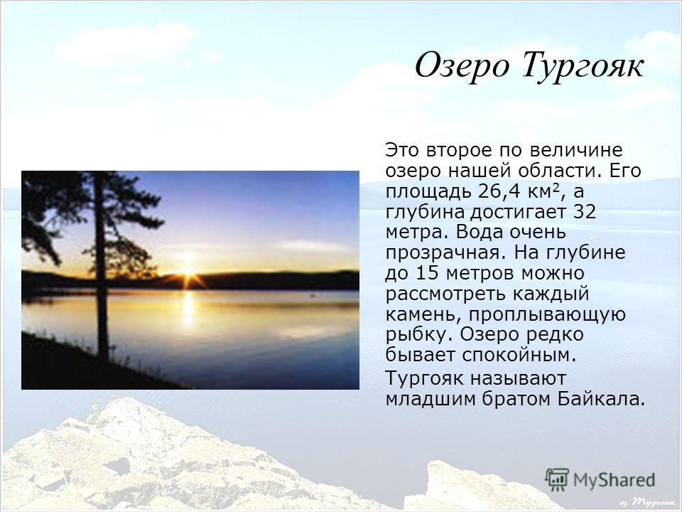 Это второе по величине озеро нашей области. Его площадь 26,4 км 2, а глубина достигает 32 метра. Вода очень прозрачная. На глубине до 15 метров можно рассмотреть каждый камень, проплывающую рыбку. Озеро редко бывает спокойным. Тургояк называют младши
