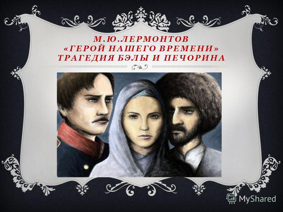 М.Ю.ЛЕРМОНТОВ «ГЕРОЙ НАШЕГО ВРЕМЕНИ» ТРАГЕДИЯ БЭЛЫ И ПЕЧОРИНА