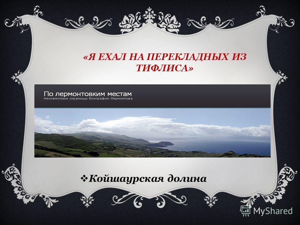 «Я ЕХАЛ НА ПЕРЕКЛАДНЫХ ИЗ ТИФЛИСА» Койшаурская долина