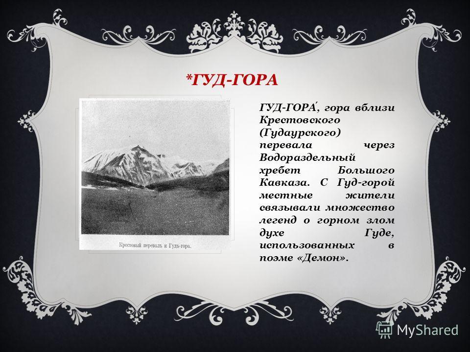 *ГУД-ГОРА ГУД-ГОРА, гора вблизи Крестовского (Гудаурского) перевала через Водораздельный хребет Большого Кавказа. С Гуд-горой местные жители связывали множество легенд о горном злом духе Гуде, использованных в поэме «Демон».
