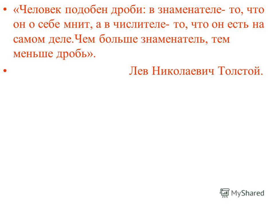 «Человек подобен дроби: в знаменателе- то, что он о себе мнит, а в числителе- то, что он есть на самом деле.Чем больше знаменатель, тем меньше дробь». Лев Николаевич Толстой.