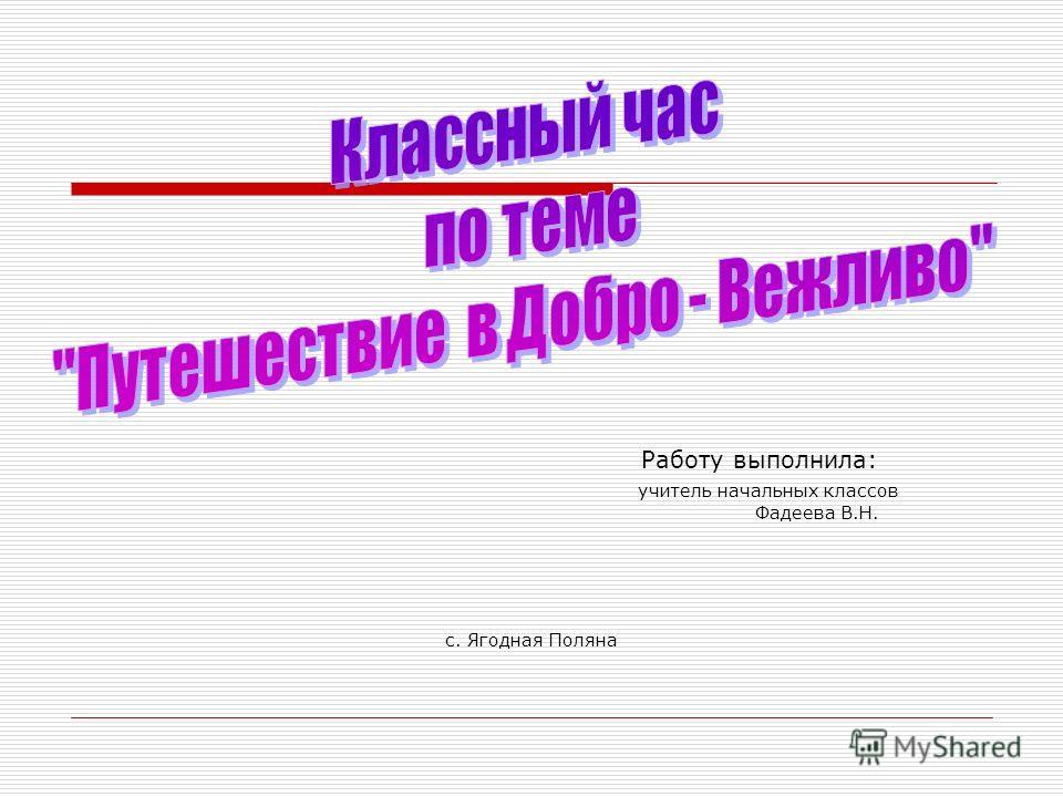 Работу выполнила: учитель начальных классов Фадеева В.Н. с. Ягодная Поляна
