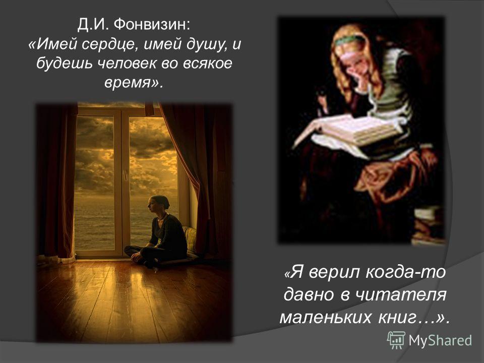 Д.И. Фонвизин: «Имей сердце, имей душу, и будешь человек во всякое время». « Я верил когда-то давно в читателя маленьких книг…».