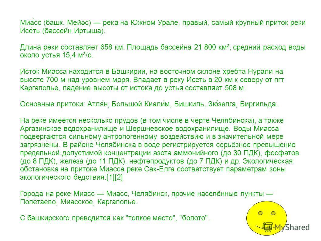 Миа́сс (башк. Мейәс) река на Южном Урале, правый, самый крупный приток реки Исе́ть (бассейн Иртыша). Длина реки составляет 658 км. Площадь бассейна 21 800 км², средний расход воды около устья 15,4 м³/с. Исток Миасса находится в Башкирии, на восточном