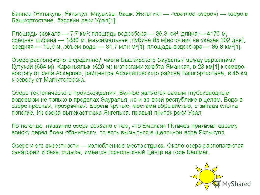Банное (Яктыкуль, Яктыкул, Мауыззы, башк. Я ҡ ты күл «светлое озеро») озеро в Башкортостане, бассейн реки Урал[1]. Площадь зеркала 7,7 км²; площадь водосбора 36,3 км²; длина 4170 м, средняя ширина 1880 м; максимальная глубина 85 м[источник не указан