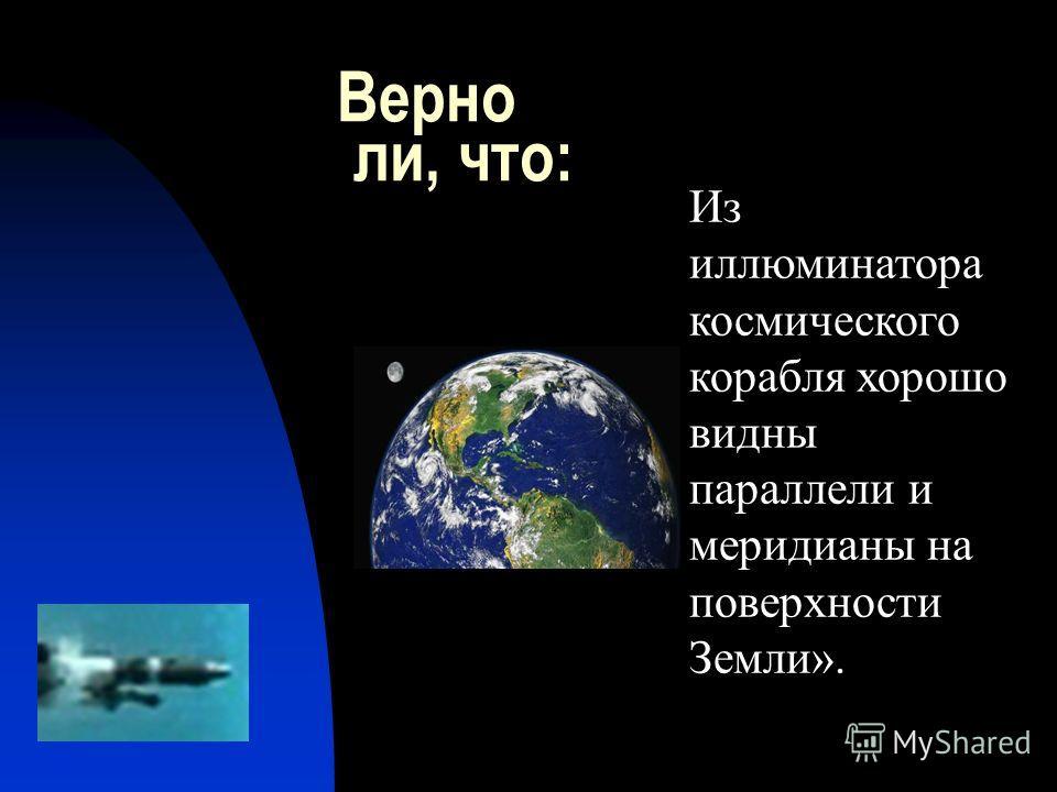 Верно ли, что: Из иллюминатора космического корабля хорошо видны параллели и меридианы на поверхности Земли».