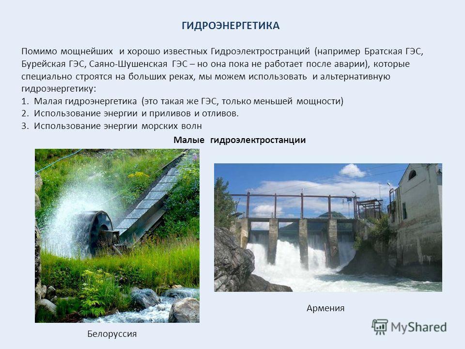 ГИДРОЭНЕРГЕТИКА Помимо мощнейших и хорошо известных Гидроэлектространций (например Братская ГЭС, Бурейская ГЭС, Саяно-Шушенская ГЭС – но она пока не работает после аварии), которые специально строятся на больших реках, мы можем использовать и альтерн