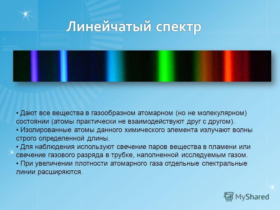 Линейчатый спектр Дают все вещества в газообразном атомарном (но не молекулярном) состоянии (атомы практически не взаимодействуют друг с другом). Изолированные атомы данного химического элемента излучают волны строго определенной длины. Для наблюдени